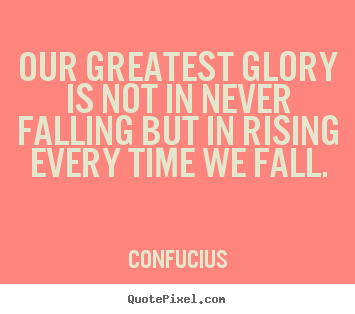 Our greatest glory is not in never falling but in rising every time.. Confucius popular inspirational sayings