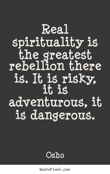 Design your own picture quotes about inspirational - Real spirituality is the greatest rebellion there..