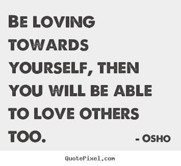 Be loving towards yourself, then you will.. Osho famous inspirational quote