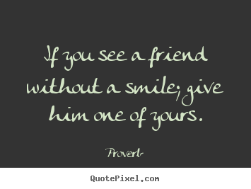 Proverb picture quotes - If you see a friend without a smile; give him one of yours. - Inspirational quotes