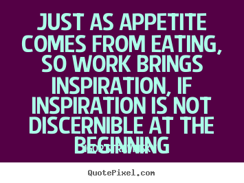 Igor Stravinsky photo quotes - Just as appetite comes from eating, so work.. - Inspirational quote