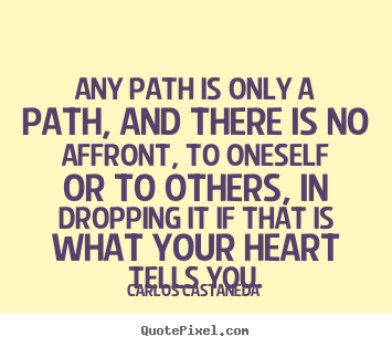 Carlos Castaneda picture quotes - Any path is only a path, and there is no affront, to oneself or to others,.. - Inspirational quotes
