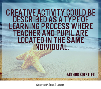 Arthur Koestler picture quote - Creative activity could be described as a type of learning.. - Inspirational quotes