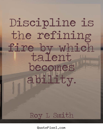 Discipline is the refining fire by which talent becomes ability. Roy L Smith famous inspirational quotes
