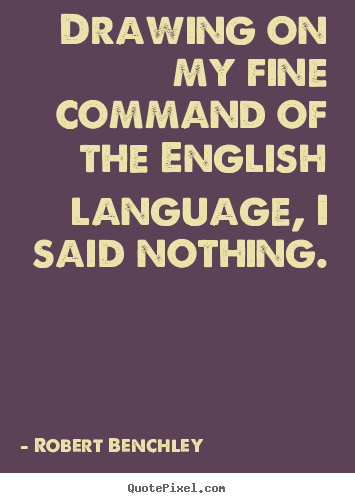 Robert Benchley picture quotes - Drawing on my fine command of the english language, i said nothing. - Inspirational quotes