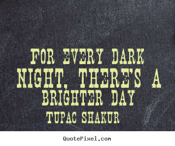 Tupac Shakur image quote - For every dark night, there's a brighter day - Inspirational sayings