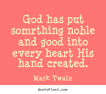 Quotes about inspirational - God has put somrthing noble and good into every heart his hand..