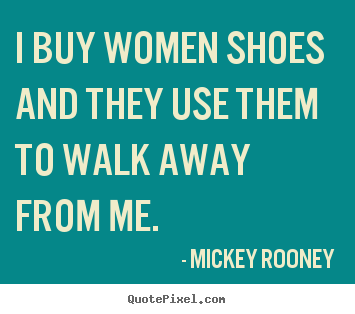 Inspirational quotes - I buy women shoes and they use them to walk..