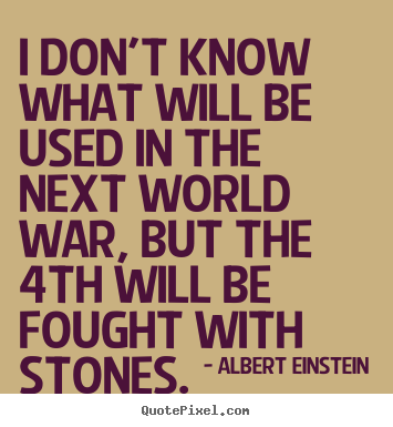 Inspirational quotes - I don't know what will be used in the next world war, but the 4th..