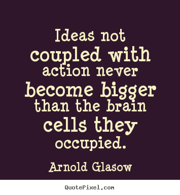 Quote about inspirational - Ideas not coupled with action never become..