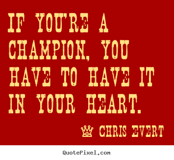 Inspirational quotes - If you're a champion, you have to have it in your heart.