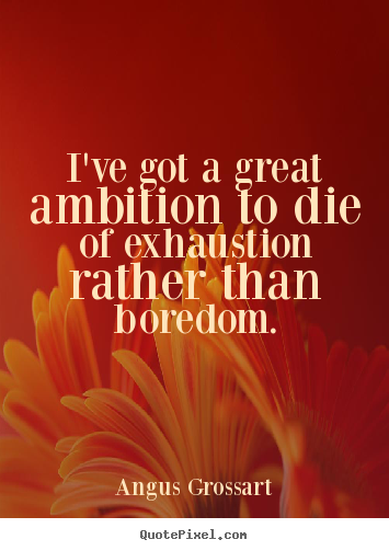 Angus Grossart picture quote - I've got a great ambition to die of exhaustion rather.. - Inspirational quote