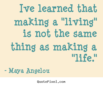 "Inspirational quotes - Ive learned that making a ""living"" is not the same thing.."