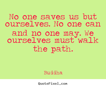 Design custom picture quotes about inspirational - No one saves us but ourselves. no one can and no..
