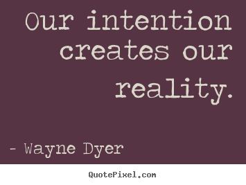 Wayne Dyer picture quotes - Our intention creates our reality. - Inspirational quotes