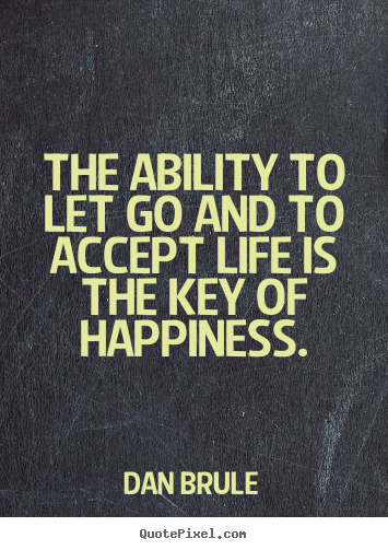 The ability to let go and to accept life is.. Dan Brule popular inspirational sayings