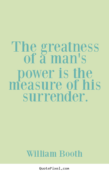 The greatness of a man's power is the measure of his surrender. William Booth popular inspirational quote