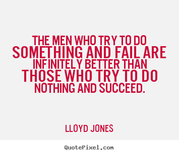 Inspirational quotes - The men who try to do something and fail are infinitely..