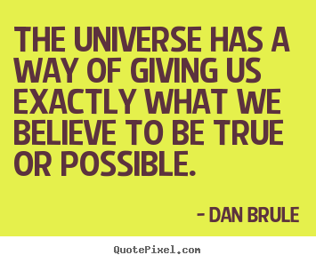 Design picture quote about inspirational - The universe has a way of giving us exactly what we believe to be..