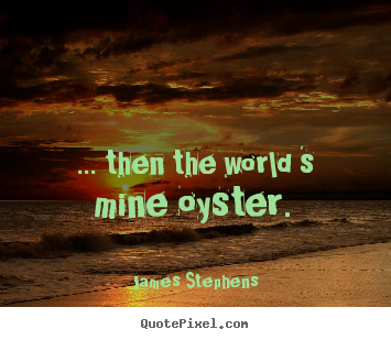 How to make picture quotes about inspirational - ... then the world 's mine oyster.