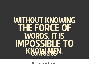 Quote about inspirational - Without knowing the force of words, it is impossible..