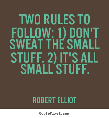 Inspirational quotes - Two rules to follow: 1) don't sweat the small..