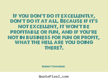 Inspirational quotes - If you don't do it excellently, don't do it at all. because..