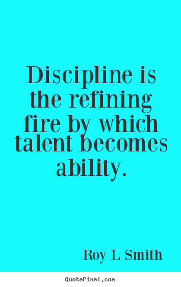 How to make poster quotes about inspirational - Discipline is the refining fire by which talent becomes ability.