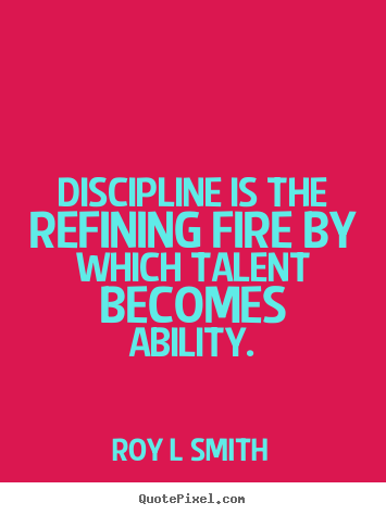Roy L Smith picture quote - Discipline is the refining fire by which talent becomes ability. - Inspirational quotes