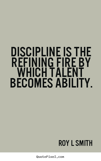 Quotes about inspirational - Discipline is the refining fire by which talent becomes..
