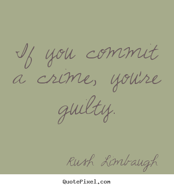 Rush Limbaugh poster sayings - If you commit a crime, you're guilty. - Inspirational quotes