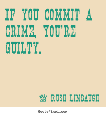 Quotes about inspirational - If you commit a crime, you're guilty.
