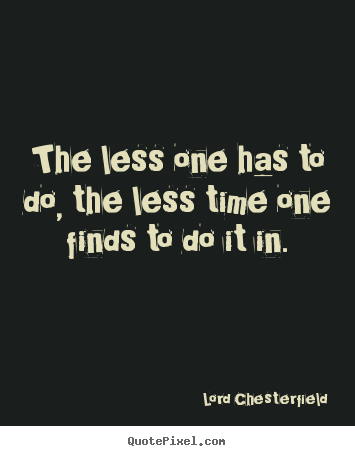 Inspirational quotes - The less one has to do, the less time one..