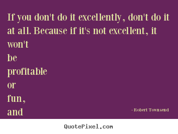 Quotes about inspirational - If you don't do it excellently, don't do it at all. because..