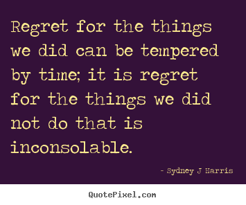 Sydney J Harris picture quotes - Regret for the things we did can be tempered by time; it is regret.. - Inspirational quotes