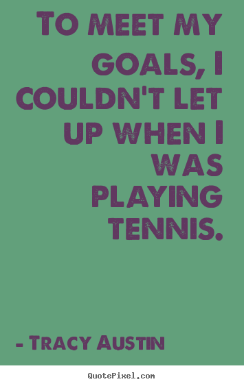 Quote about inspirational - To meet my goals, i couldn't let up when i was playing tennis.