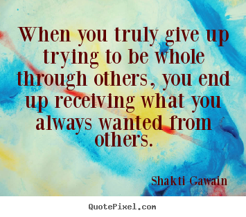 When you truly give up trying to be whole through others,.. Shakti Gawain best inspirational quote