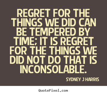 Diy picture quotes about inspirational - Regret for the things we did can be tempered by time;..