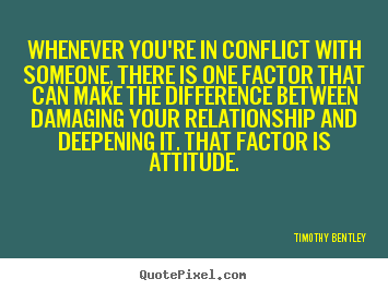 Whenever you're in conflict with someone, there is one factor that.. Timothy Bentley greatest inspirational quote