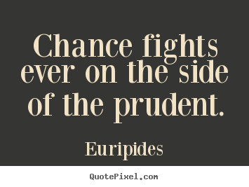Chance fights ever on the side of the prudent. Euripides popular inspirational sayings