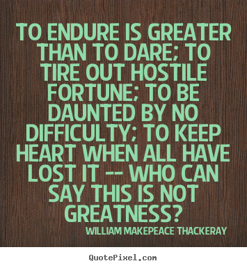 Inspirational quotes - To endure is greater than to dare; to tire out..