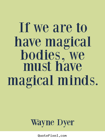 If we are to have magical bodies, we must have magical.. Wayne Dyer  inspirational quote