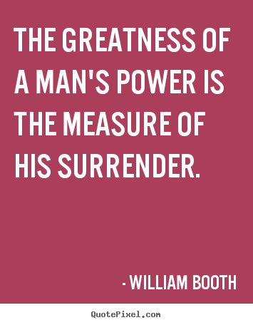 William Booth picture quote - The greatness of a man's power is the measure of his.. - Inspirational quotes