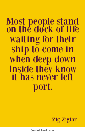 Zig Ziglar picture quotes - Most people stand on the dock of life waiting for their ship to come.. - Inspirational quotes