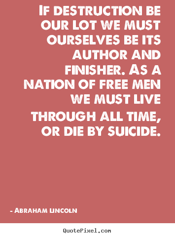 If destruction be our lot we must ourselves be its author.. Abraham Lincoln great life quotes