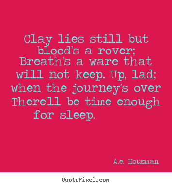 Life quotes - Clay lies still but blood's a rover; breath's a ware that will not..