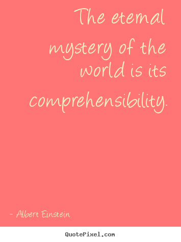 Life quotes - The eternal mystery of the world is its comprehensibility.