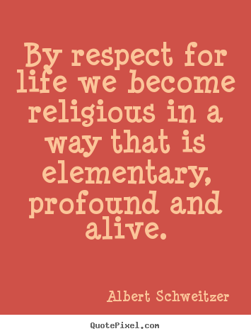 By respect for life we become religious in a way.. Albert Schweitzer great life quotes