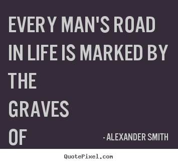Design your own image quote about life - Every man's road in life is marked by the graves of his personal..