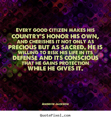 Life quotes - Every good citizen makes his country's honor his own, and cherishes it..
